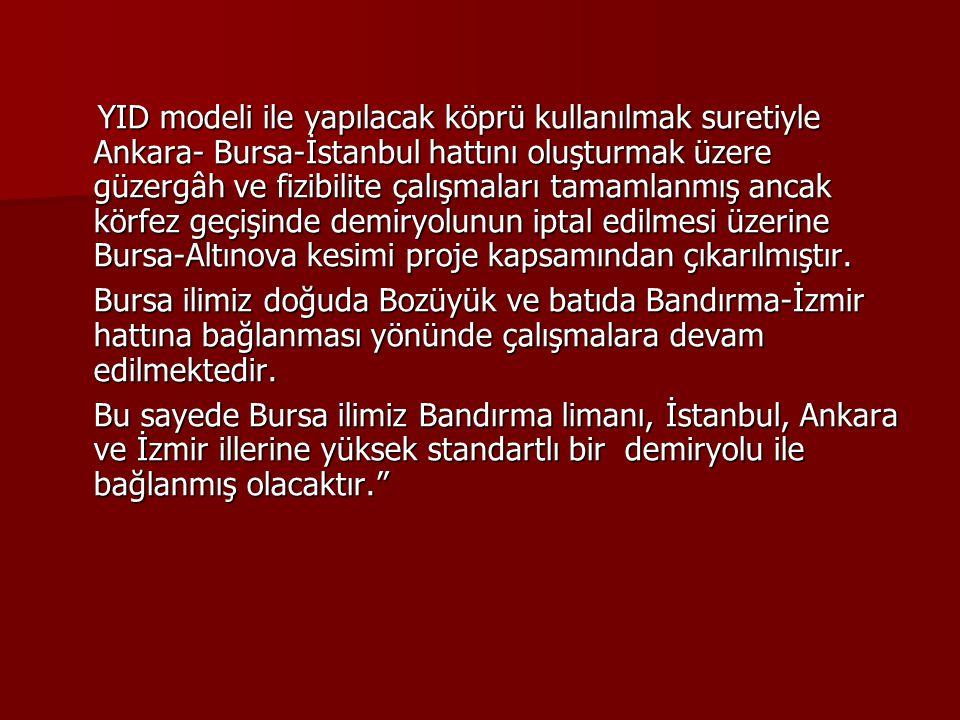 YID modeli ile yapılacak köprü kullanılmak suretiyle Ankara- Bursa-İstanbul hattını oluşturmak üzere güzergâh ve fizibilite çalışmaları tamamlanmış an