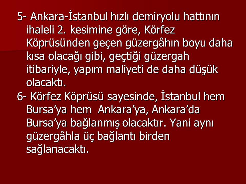 5- Ankara-İstanbul hızlı demiryolu hattının ihaleli 2. kesimine göre, Körfez Köprüsünden geçen güzergâhın boyu daha kısa olacağı gibi, geçtiği güzerga