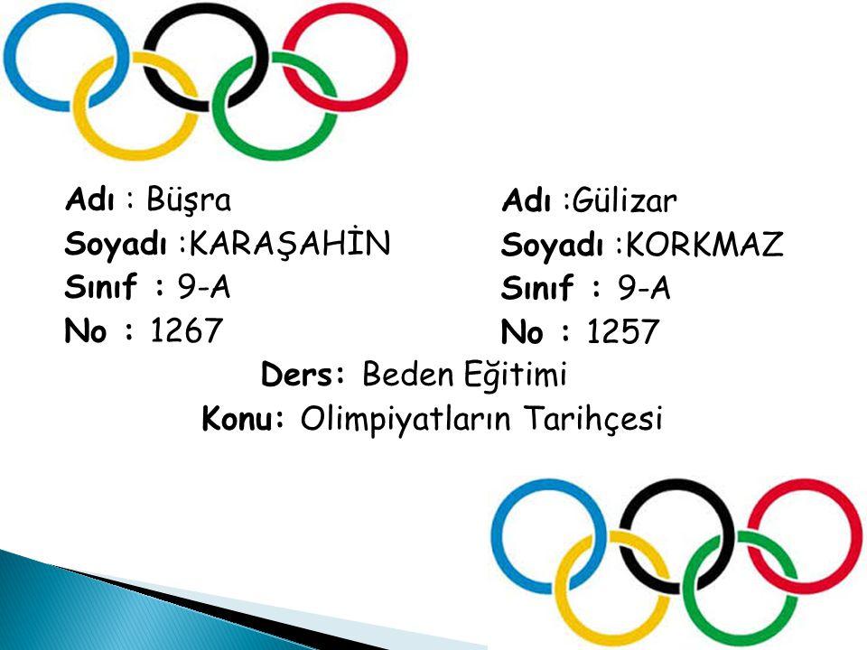 Adı : Büşra Soyadı :KARAŞAHİN Sınıf : 9-A No : 1267 Ders: Beden Eğitimi Konu: Olimpiyatların Tarihçesi Adı :Gülizar Soyadı :KORKMAZ Sınıf : 9-A No : 1257