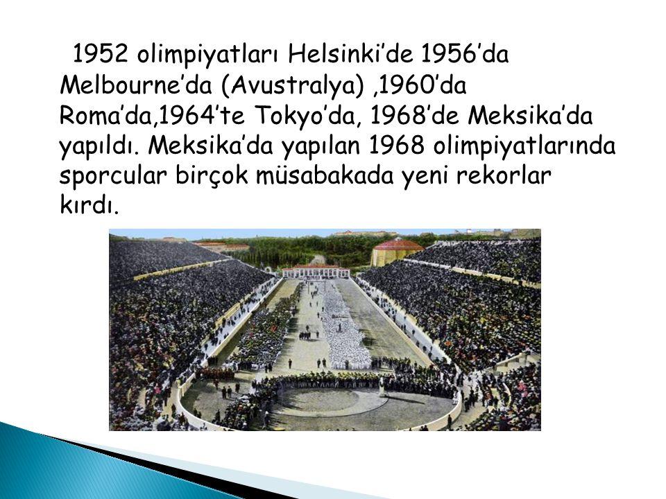 1952 olimpiyatları Helsinki'de 1956'da Melbourne'da (Avustralya),1960'da Roma'da,1964'te Tokyo'da, 1968'de Meksika'da yapıldı.