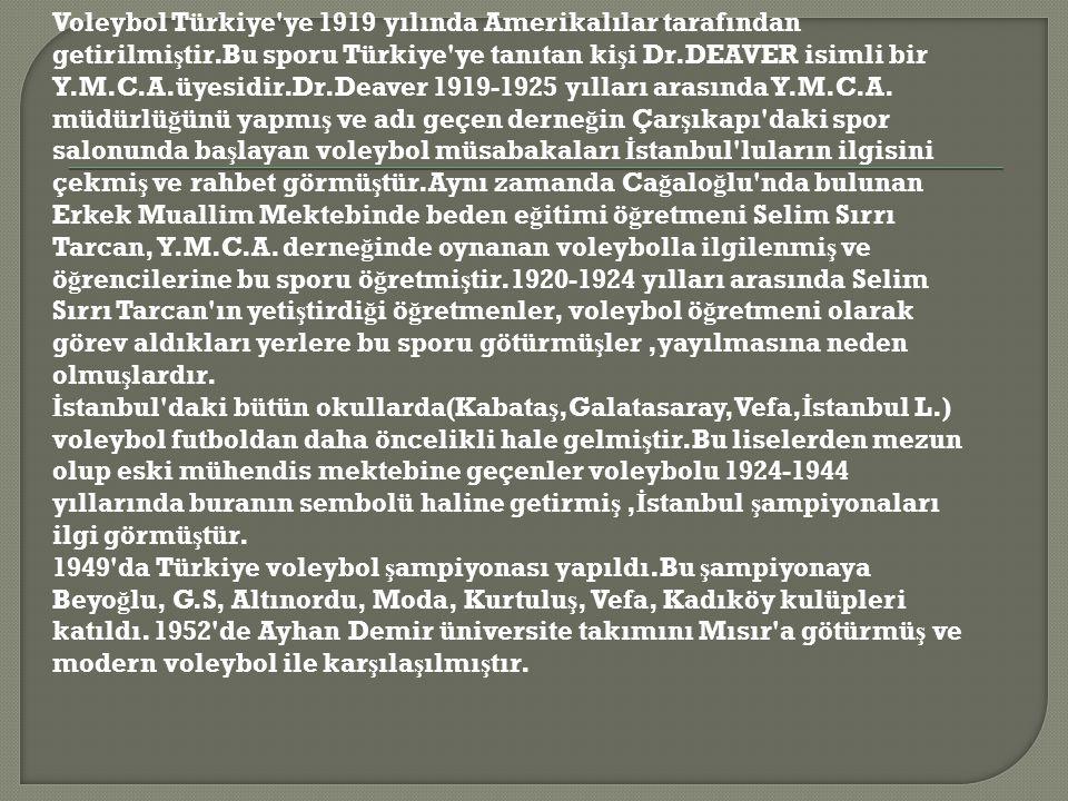 Voleybol Türkiye'ye 1919 yılında Amerikalılar tarafından getirilmi ş tir.Bu sporu Türkiye'ye tanıtan ki ş i Dr.DEAVER isimli bir Y.M.C.A.üyesidir.Dr.D