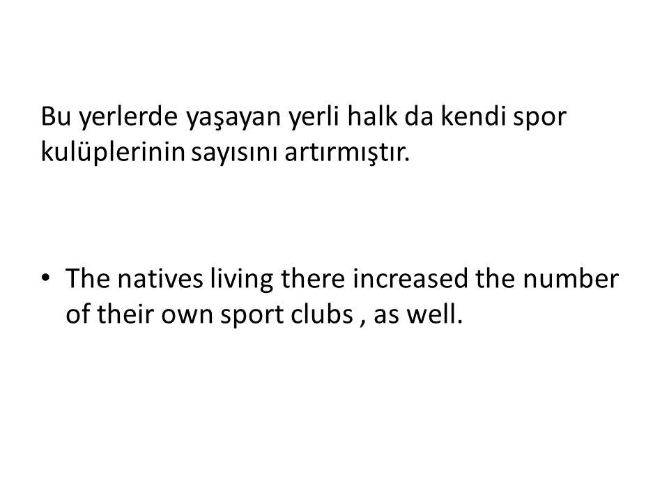 Bu yerlerde yaşayan yerli halk da kendi spor kulüplerinin sayısını artırmıştır.