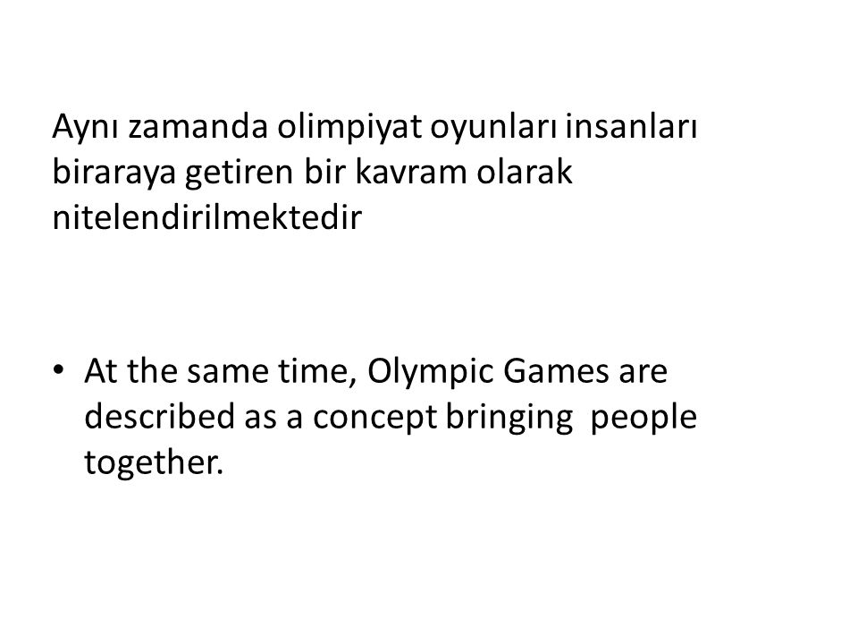 Aynı zamanda olimpiyat oyunları insanları biraraya getiren bir kavram olarak nitelendirilmektedir At the same time, Olympic Games are described as a concept bringing people together.
