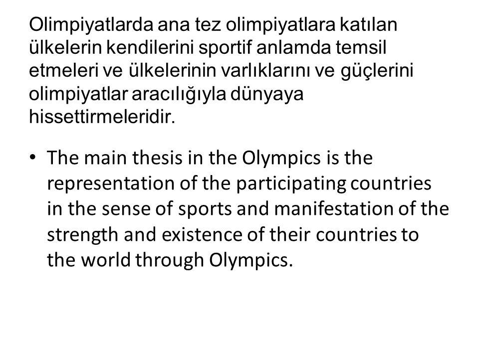 Olimpiyatlarda ana tez olimpiyatlara katılan ülkelerin kendilerini sportif anlamda temsil etmeleri ve ülkelerinin varlıklarını ve güçlerini olimpiyatlar aracılığıyla dünyaya hissettirmeleridir.