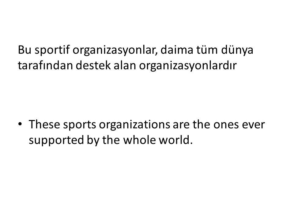 Bu sportif organizasyonlar, daima tüm dünya tarafından destek alan organizasyonlardır These sports organizations are the ones ever supported by the wh