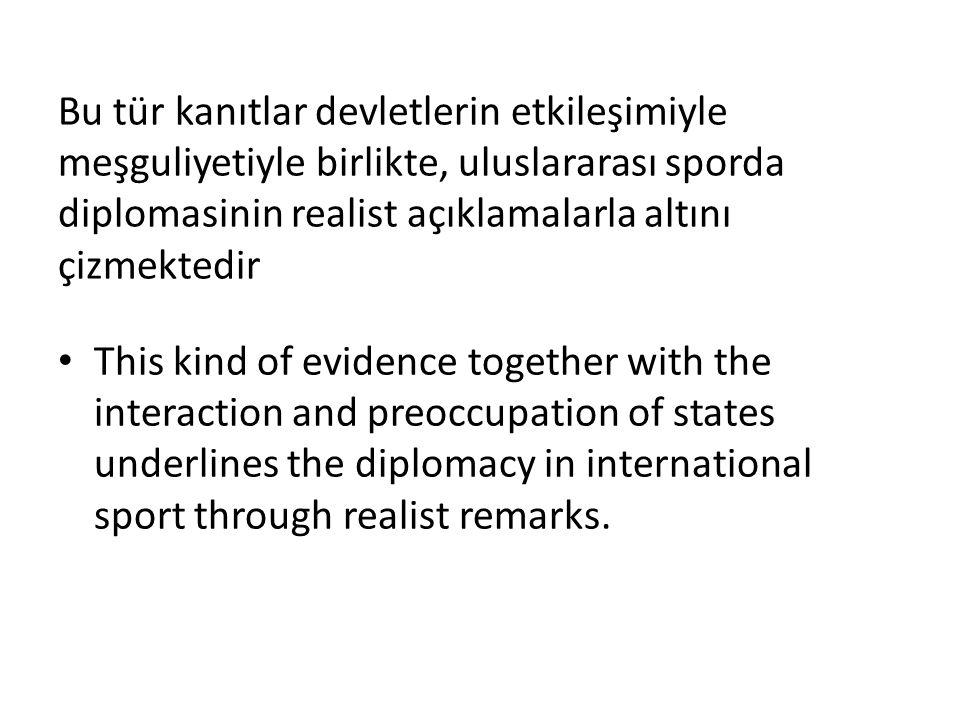 Bu tür kanıtlar devletlerin etkileşimiyle meşguliyetiyle birlikte, uluslararası sporda diplomasinin realist açıklamalarla altını çizmektedir This kind of evidence together with the interaction and preoccupation of states underlines the diplomacy in international sport through realist remarks.