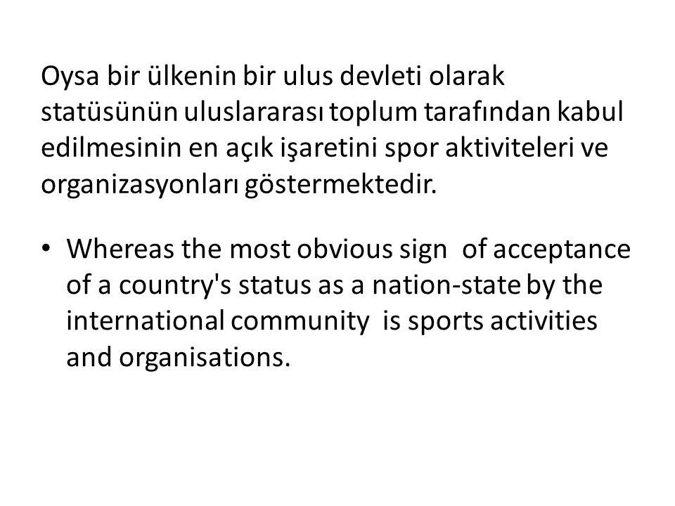Oysa bir ülkenin bir ulus devleti olarak statüsünün uluslararası toplum tarafından kabul edilmesinin en açık işaretini spor aktiviteleri ve organizasyonları göstermektedir.