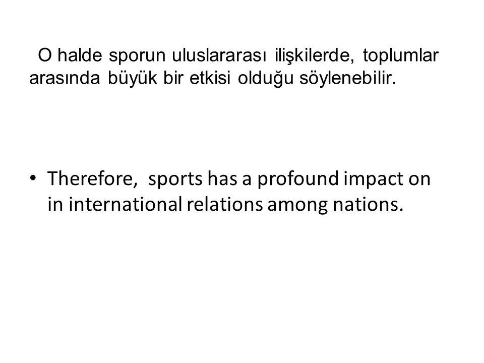 O halde sporun uluslararası ilişkilerde, toplumlar arasında büyük bir etkisi olduğu söylenebilir.