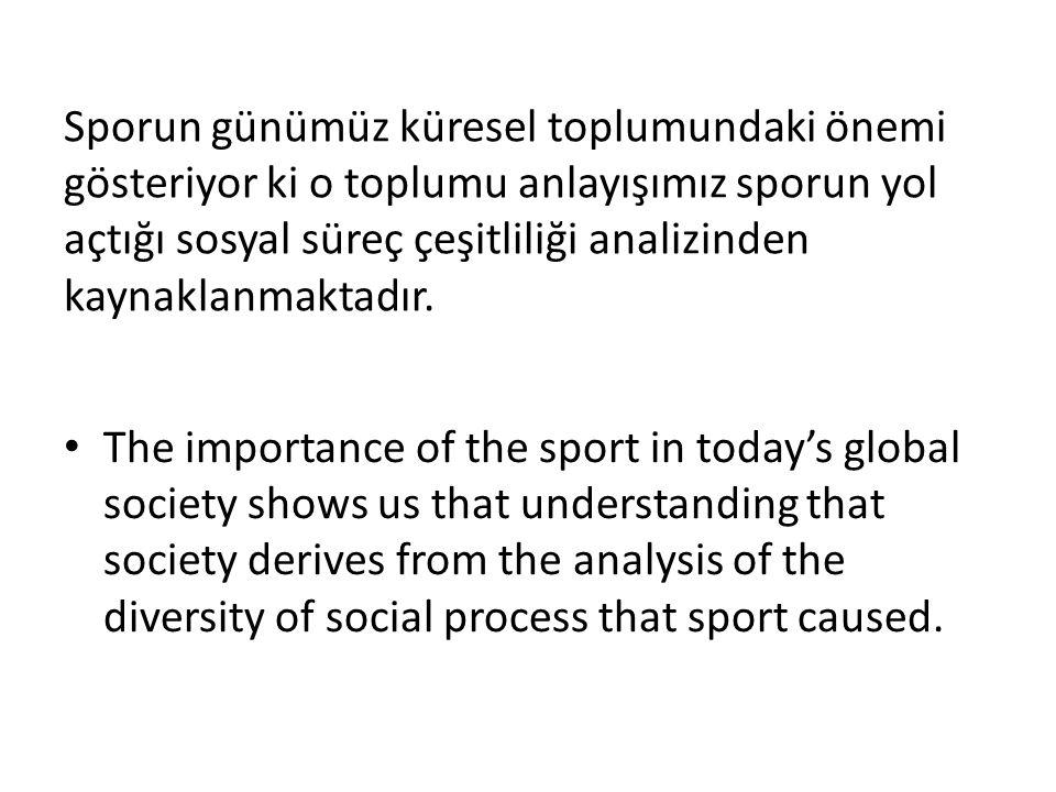 Sporun günümüz küresel toplumundaki önemi gösteriyor ki o toplumu anlayışımız sporun yol açtığı sosyal süreç çeşitliliği analizinden kaynaklanmaktadır.