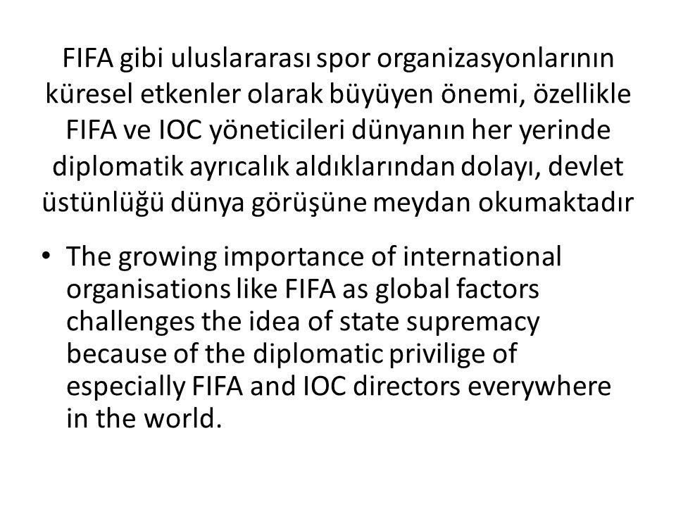 FIFA gibi uluslararası spor organizasyonlarının küresel etkenler olarak büyüyen önemi, özellikle FIFA ve IOC yöneticileri dünyanın her yerinde diplomatik ayrıcalık aldıklarından dolayı, devlet üstünlüğü dünya görüşüne meydan okumaktadır The growing importance of international organisations like FIFA as global factors challenges the idea of state supremacy because of the diplomatic privilige of especially FIFA and IOC directors everywhere in the world.