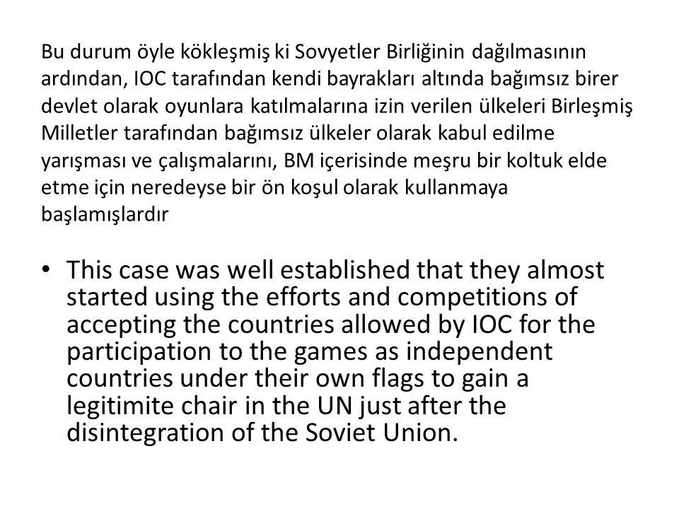 Bu durum öyle kökleşmiş ki Sovyetler Birliğinin dağılmasının ardından, IOC tarafından kendi bayrakları altında bağımsız birer devlet olarak oyunlara katılmalarına izin verilen ülkeleri Birleşmiş Milletler tarafından bağımsız ülkeler olarak kabul edilme yarışması ve çalışmalarını, BM içerisinde meşru bir koltuk elde etme için neredeyse bir ön koşul olarak kullanmaya başlamışlardır This case was well established that they almost started using the efforts and competitions of accepting the countries allowed by IOC for the participation to the games as independent countries under their own flags to gain a legitimite chair in the UN just after the disintegration of the Soviet Union.