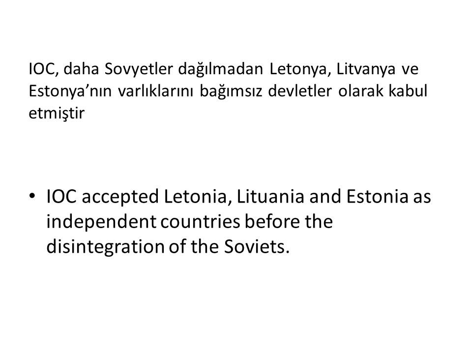 IOC, daha Sovyetler dağılmadan Letonya, Litvanya ve Estonya'nın varlıklarını bağımsız devletler olarak kabul etmiştir IOC accepted Letonia, Lituania and Estonia as independent countries before the disintegration of the Soviets.