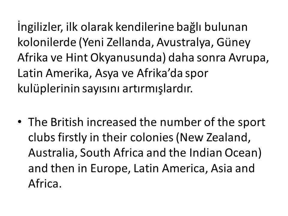 İngilizler, ilk olarak kendilerine bağlı bulunan kolonilerde (Yeni Zellanda, Avustralya, Güney Afrika ve Hint Okyanusunda) daha sonra Avrupa, Latin Amerika, Asya ve Afrika'da spor kulüplerinin sayısını artırmışlardır.