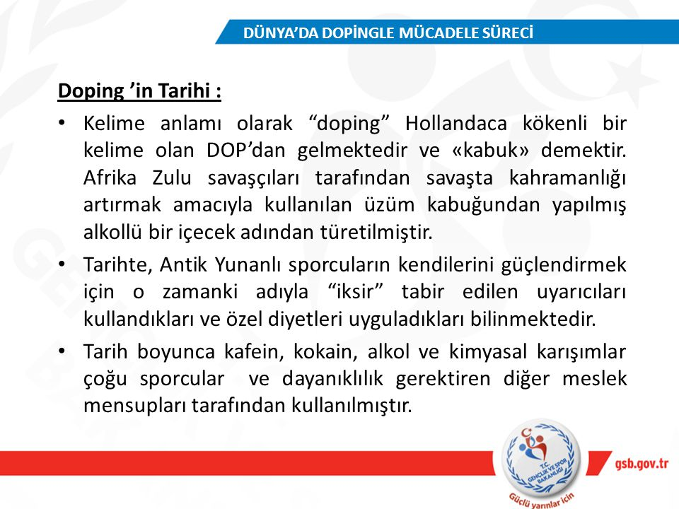 Türkiye Cumhuriyeti tarafından 16.11.1989 tarihinde imzalanan Sporda Dopingle Mücadele Avrupa Sözleşmesi ; 11 Mart 1993 tarih ve 3885 Kanunla kabul edilmiş, 21 Mart 1993 tarihli ve 21531 Sayılı Resmi Gazetede yayımlanarak yürürlüğe girmiştir.