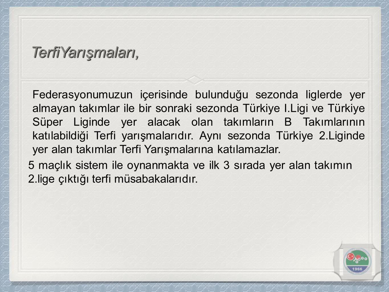 TerfiYarışmaları, Federasyonumuzun içerisinde bulunduğu sezonda liglerde yer almayan takımlar ile bir sonraki sezonda Türkiye I.Ligi ve Türkiye Süper Liginde yer alacak olan takımların B Takımlarının katılabildiği Terfi yarışmalarıdır.