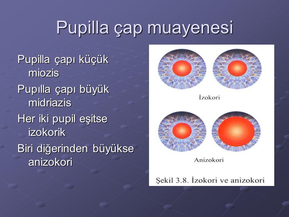 Pupilla çap muayenesi Pupilla çapı küçük miozis Pupılla çapı büyük midriazis Her iki pupil eşitse izokorik Biri diğerinden büyükse anizokori