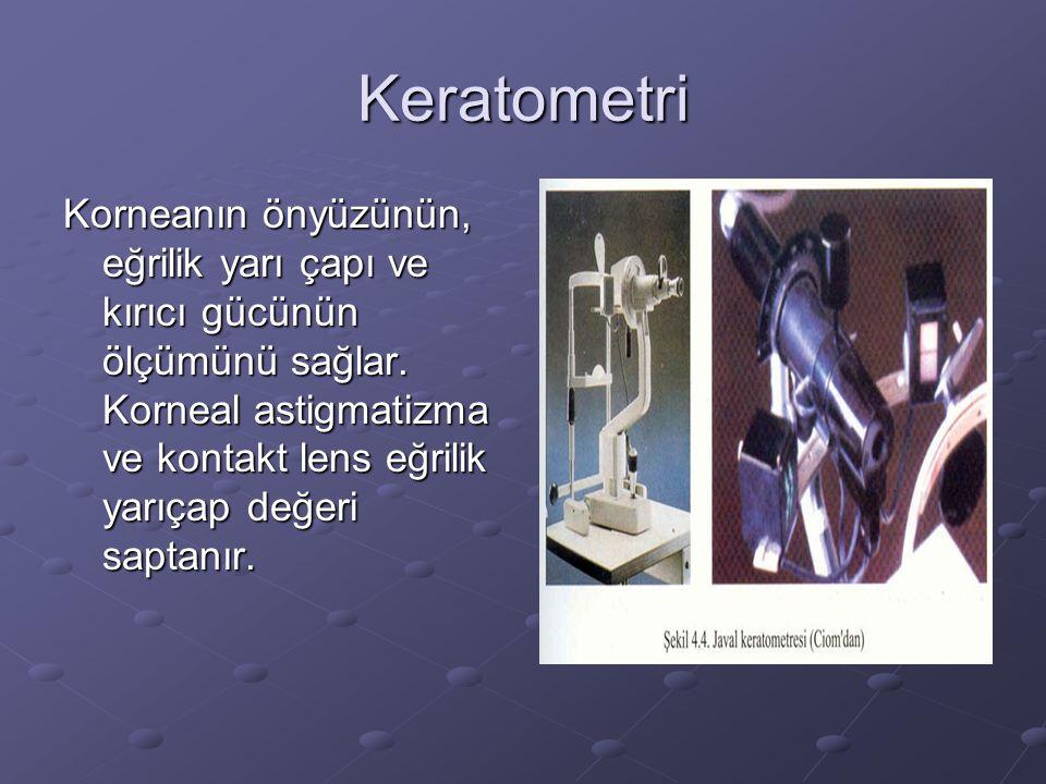 Keratometri Korneanın önyüzünün, eğrilik yarı çapı ve kırıcı gücünün ölçümünü sağlar. Korneal astigmatizma ve kontakt lens eğrilik yarıçap değeri sapt