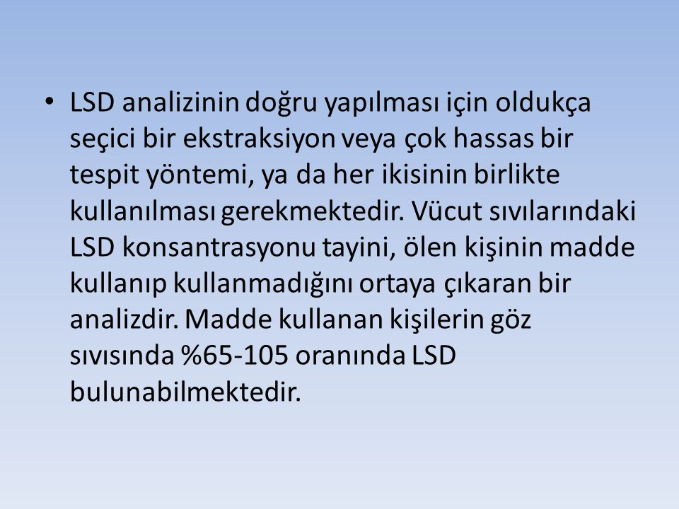 LSD analizinin doğru yapılması için oldukça seçici bir ekstraksiyon veya çok hassas bir tespit yöntemi, ya da her ikisinin birlikte kullanılması gerek