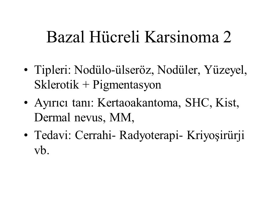 Bazal Hücreli Karsinoma 2 Tipleri: Nodülo-ülseröz, Nodüler, Yüzeyel, Sklerotik + Pigmentasyon Ayırıcı tanı: Kertaoakantoma, SHC, Kist, Dermal nevus, MM, Tedavi: Cerrahi- Radyoterapi- Kriyoşirürji vb.