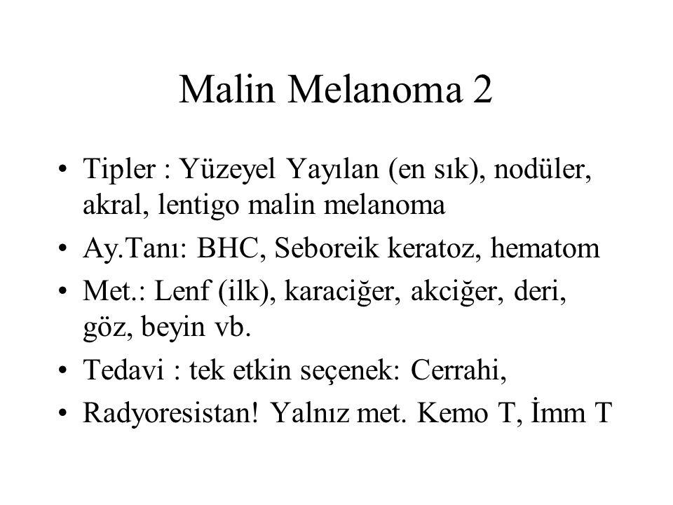 Malin Melanoma 2 Tipler : Yüzeyel Yayılan (en sık), nodüler, akral, lentigo malin melanoma Ay.Tanı: BHC, Seboreik keratoz, hematom Met.: Lenf (ilk), karaciğer, akciğer, deri, göz, beyin vb.
