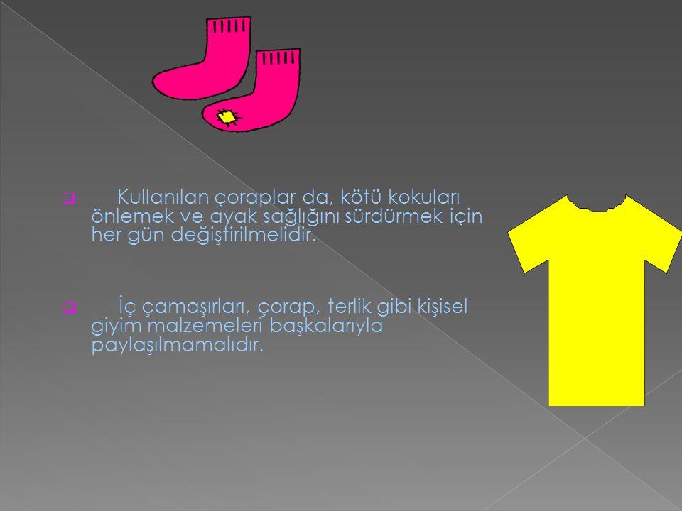  Kullanılan çoraplar da, kötü kokuları önlemek ve ayak sağlığını sürdürmek için her gün değiştirilmelidir.  İç çamaşırları, çorap, terlik gibi kişis