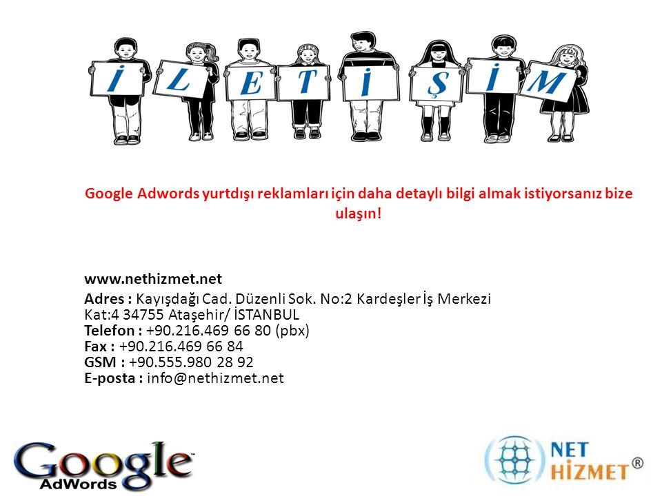 Google Adwords yurtdışı reklamları için daha detaylı bilgi almak istiyorsanız bize ulaşın! www.nethizmet.net Adres : Kayışdağı Cad. Düzenli Sok. No:2