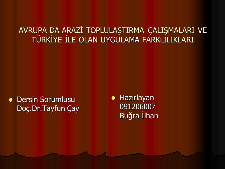 AVRUPA DA ARAZİ TOPLULAŞTIRMA ÇALIŞMALARI VE TÜRKİYE İLE OLAN UYGULAMA FARKLILIKLARI Dersin Sorumlusu Doç.Dr.Tayfun Çay Dersin Sorumlusu Doç.Dr.Tayfun