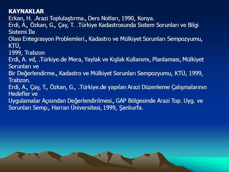 KAYNAKLAR Erkan, H..Arazi Toplulaştırma., Ders Notları, 1990, Konya. Erdi, A., Özkan, G., Çay, T..Türkiye Kadastrosunda Sistem Sorunları ve Bilgi Sist