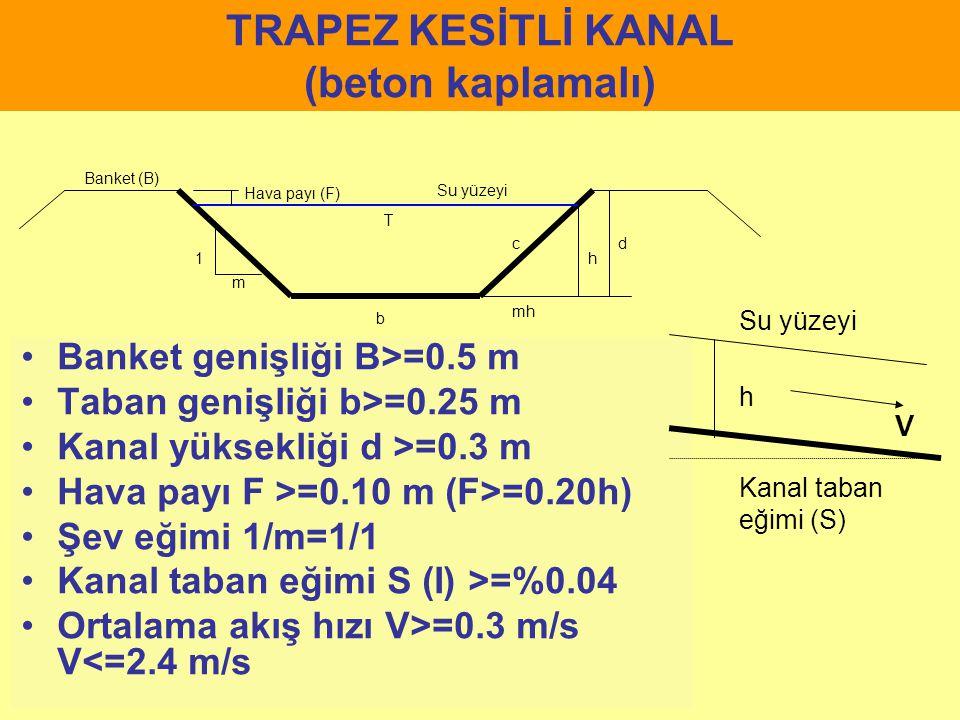 TRAPEZ KESİTLİ KANAL (beton kaplamalı) Banket genişliği B>=0.5 m Taban genişliği b>=0.25 m Kanal yüksekliği d >=0.3 m Hava payı F >=0.10 m (F>=0.20h)