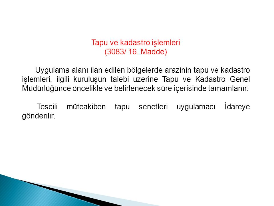 Tapu ve kadastro işlemleri (3083/ 16. Madde) Uygulama alanı ilan edilen bölgelerde arazinin tapu ve kadastro işlemleri, ilgili kuruluşun talebi üzerin