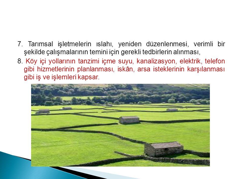 7. Tarımsal işletmelerin ıslahı, yeniden düzenlenmesi, verimli bir şekilde çalışmalarının temini için gerekli tedbirlerin alınması, 8. Köy içi yolları