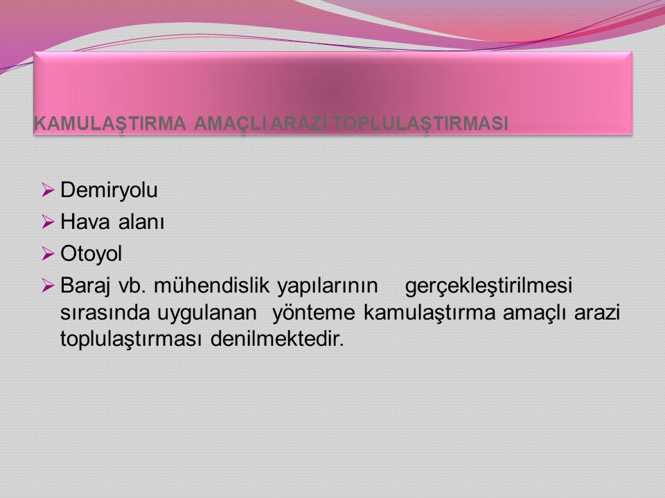 KAMULAŞTIRMA AMAÇLI ARAZİ TOPLULAŞTIRMASI  Demiryolu  Hava alanı  Otoyol  Baraj vb.