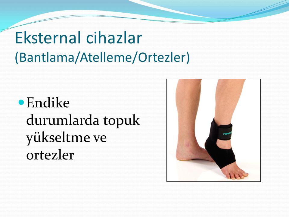 Eksternal cihazlar (Bantlama/Atelleme/Ortezler) Endike durumlarda topuk yükseltme ve ortezler