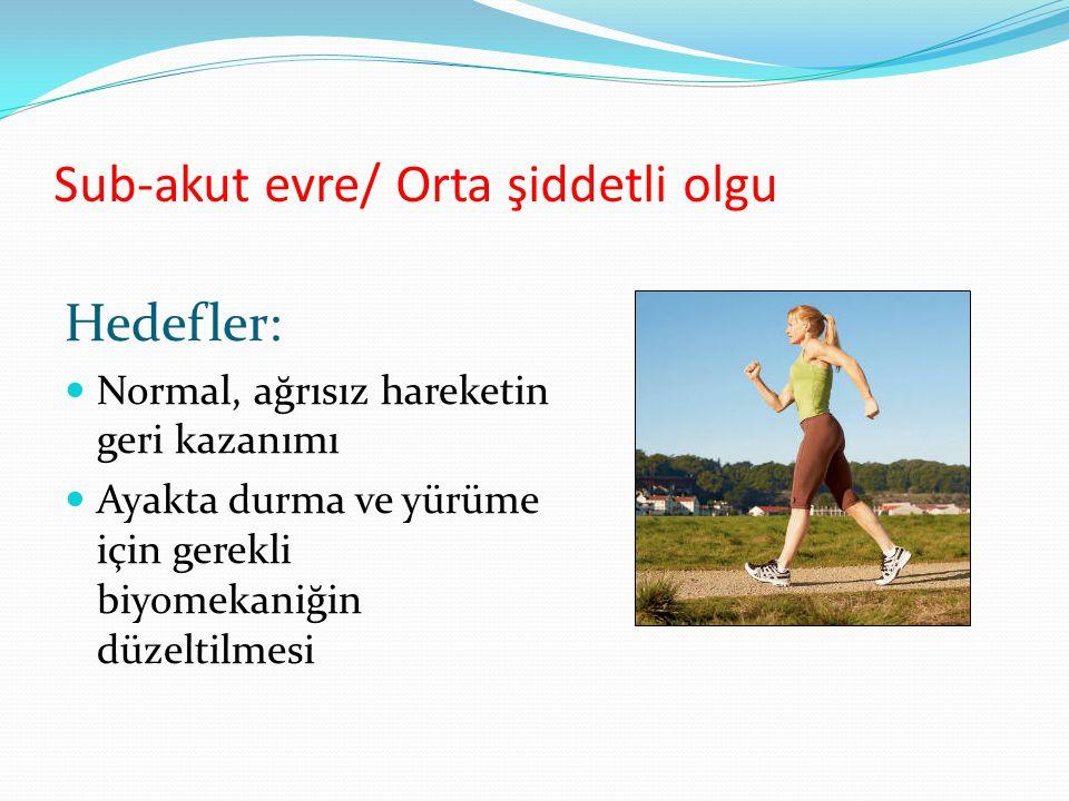 Sub-akut evre/ Orta şiddetli olgu Hedefler: Normal, ağrısız hareketin geri kazanımı Ayakta durma ve yürüme için gerekli biyomekaniğin düzeltilmesi