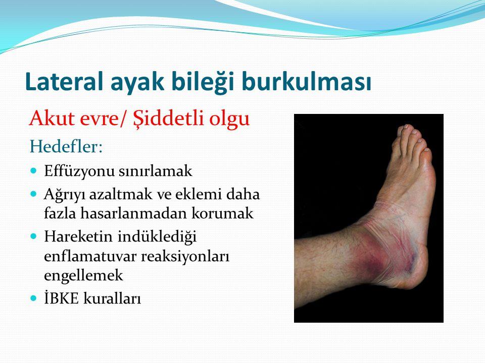 Lateral ayak bileği burkulması Akut evre/ Şiddetli olgu Hedefler: Effüzyonu sınırlamak Ağrıyı azaltmak ve eklemi daha fazla hasarlanmadan korumak Hareketin indüklediği enflamatuvar reaksiyonları engellemek İBKE kuralları