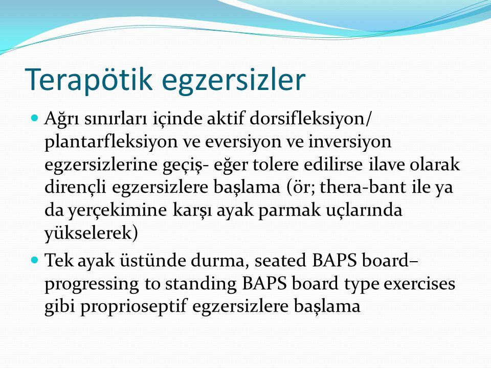 Terapötik egzersizler Ağrı sınırları içinde aktif dorsifleksiyon/ plantarfleksiyon ve eversiyon ve inversiyon egzersizlerine geçiş- eğer tolere edilirse ilave olarak dirençli egzersizlere başlama (ör; thera-bant ile ya da yerçekimine karşı ayak parmak uçlarında yükselerek) Tek ayak üstünde durma, seated BAPS board– progressing to standing BAPS board type exercises gibi proprioseptif egzersizlere başlama