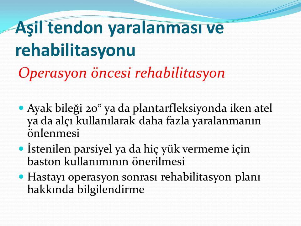 Aşil tendon yaralanması ve rehabilitasyonu Operasyon öncesi rehabilitasyon Ayak bileği 20° ya da plantarfleksiyonda iken atel ya da alçı kullanılarak daha fazla yaralanmanın önlenmesi İstenilen parsiyel ya da hiç yük vermeme için baston kullanımının önerilmesi Hastayı operasyon sonrası rehabilitasyon planı hakkında bilgilendirme