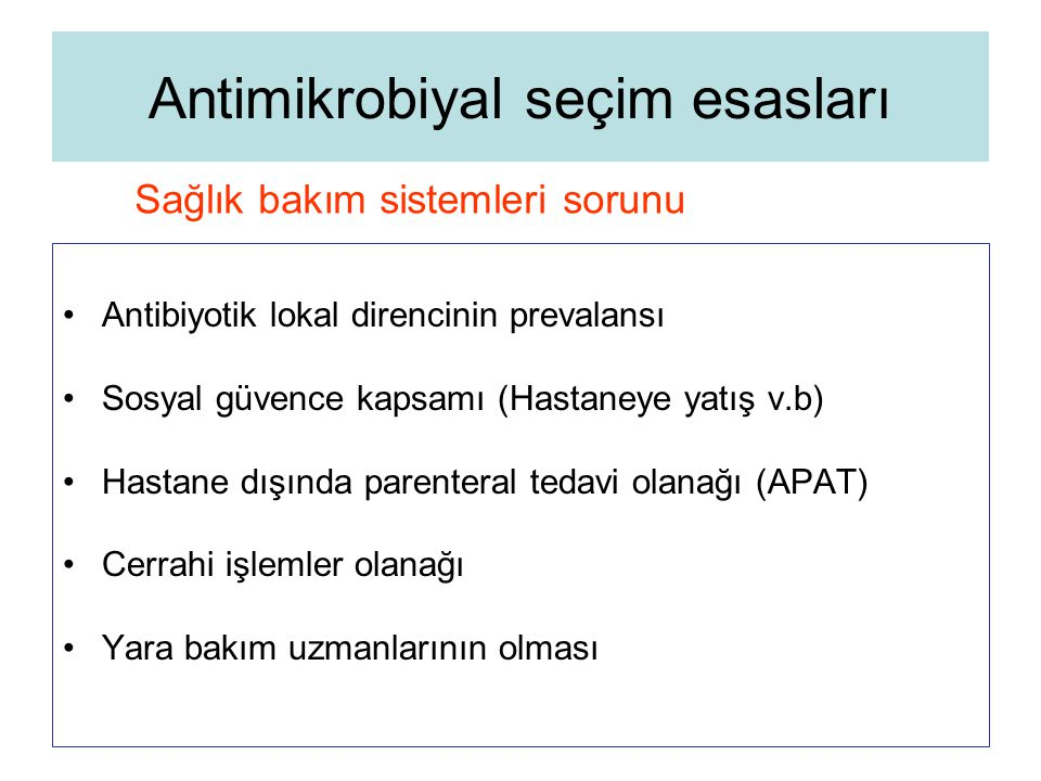 Antimikrobiyal seçim esasları Antibiyotik lokal direncinin prevalansı Sosyal güvence kapsamı (Hastaneye yatış v.b) Hastane dışında parenteral tedavi o