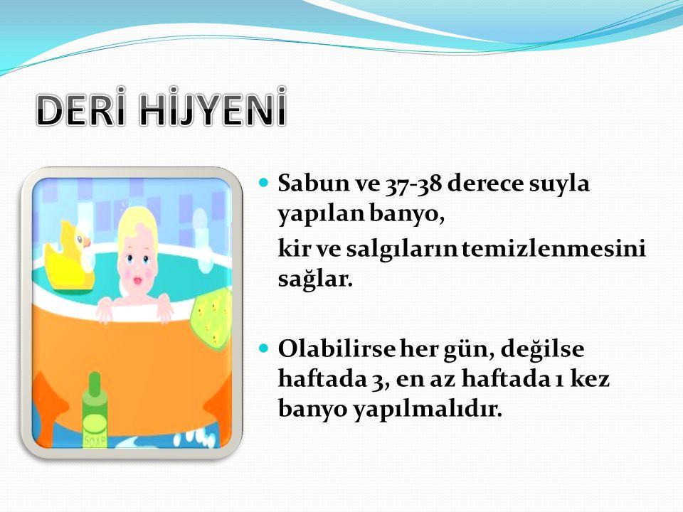 Sabun ve 37-38 derece suyla yapılan banyo, kir ve salgıların temizlenmesini sağlar. Olabilirse her gün, değilse haftada 3, en az haftada 1 kez banyo y