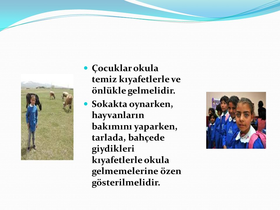 Çocuklar okula temiz kıyafetlerle ve önlükle gelmelidir. Sokakta oynarken, hayvanların bakımını yaparken, tarlada, bahçede giydikleri kıyafetlerle oku