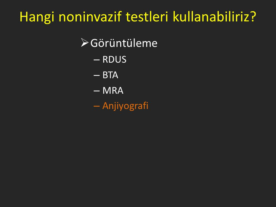 Hangi noninvazif testleri kullanabiliriz?  Görüntüleme – RDUS – BTA – MRA – Anjiyografi