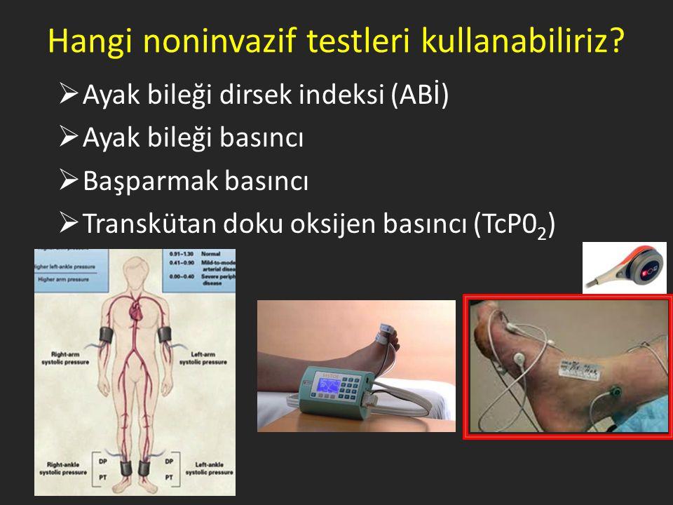 Hangi noninvazif testleri kullanabiliriz?  Ayak bileği dirsek indeksi (ABİ)  Ayak bileği basıncı  Başparmak basıncı  Transkütan doku oksijen basın