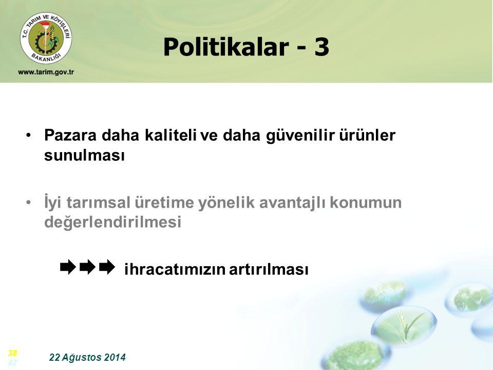 22 Ağustos 2014 38 47 Politikalar - 3 Pazara daha kaliteli ve daha güvenilir ürünler sunulması İyi tarımsal üretime yönelik avantajlı konumun değerlen