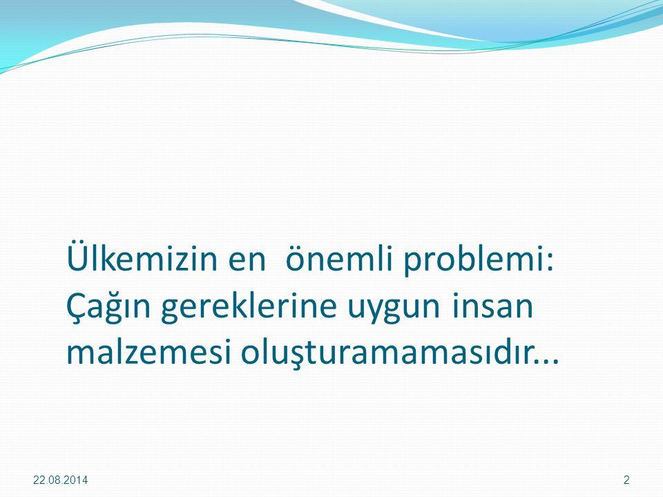 Ülkemizin en önemli problemi: Çağın gereklerine uygun insan malzemesi oluşturamamasıdır... 22.08.20142