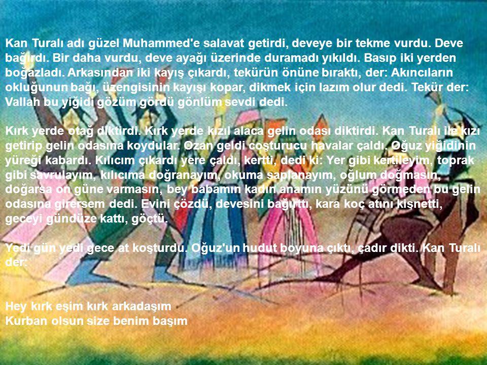 Kan Turalı adı güzel Muhammed'e salavat getirdi, deveye bir tekme vurdu. Deve bağırdı. Bir daha vurdu, deve ayağı üzerinde duramadı yıkıldı. Basıp iki