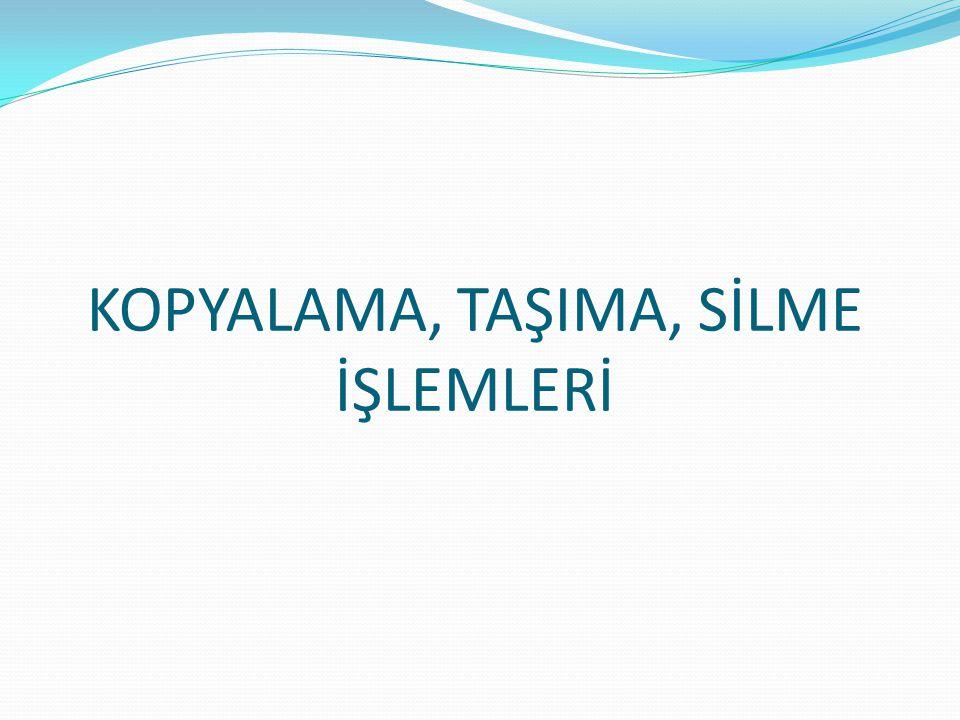 KOPYALAMA, TAŞIMA, SİLME İŞLEMLERİ