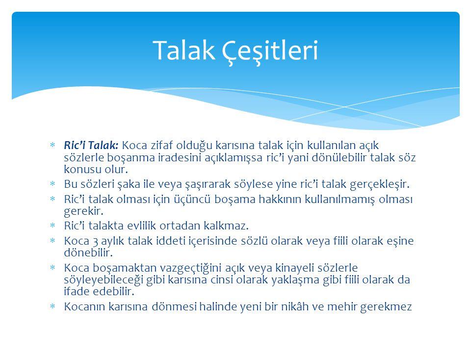 Ric'i Talak: Koca zifaf olduğu karısına talak için kullanılan açık sözlerle boşanma iradesini açıklamışsa ric'i yani dönülebilir talak söz konusu olur.