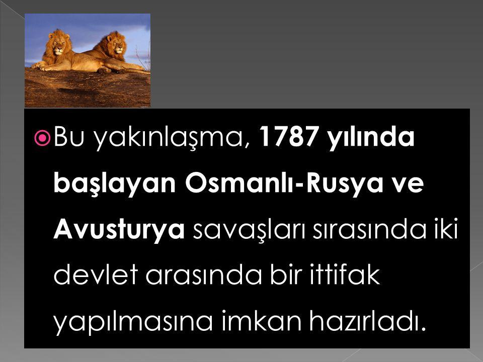  Bu yakınlaşma, 1787 yılında başlayan Osmanlı-Rusya ve Avusturya savaşları sırasında iki devlet arasında bir ittifak yapılmasına imkan hazırladı.