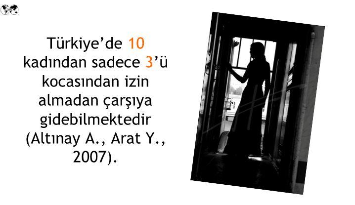Türkiye'de 10 kadından sadece 3'ü kocasından izin almadan çarşıya gidebilmektedir (Altınay A., Arat Y., 2007).