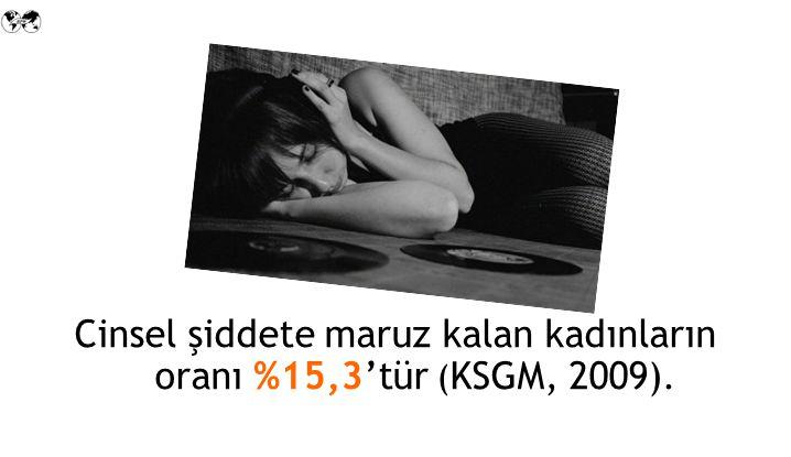 Cinsel şiddete maruz kalan kadınların oranı %15,3'tür ( KSGM, 2009).